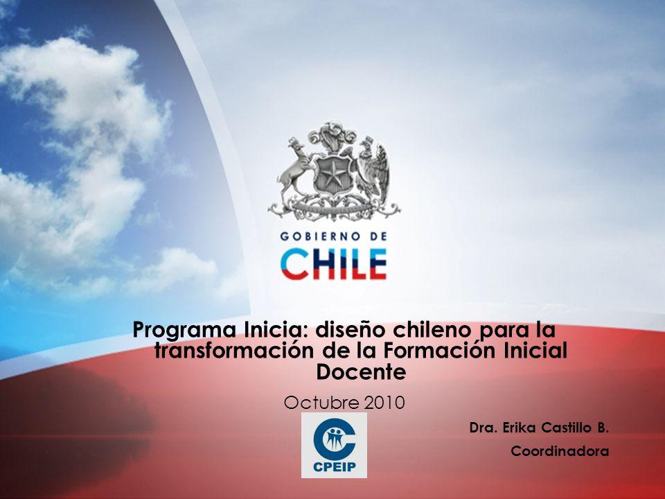 Programa Inicia: diseño chileno para la transformación de la Formación Inicial Docente Octubre 2010 Dra. Erika Castillo B. Coordinadora