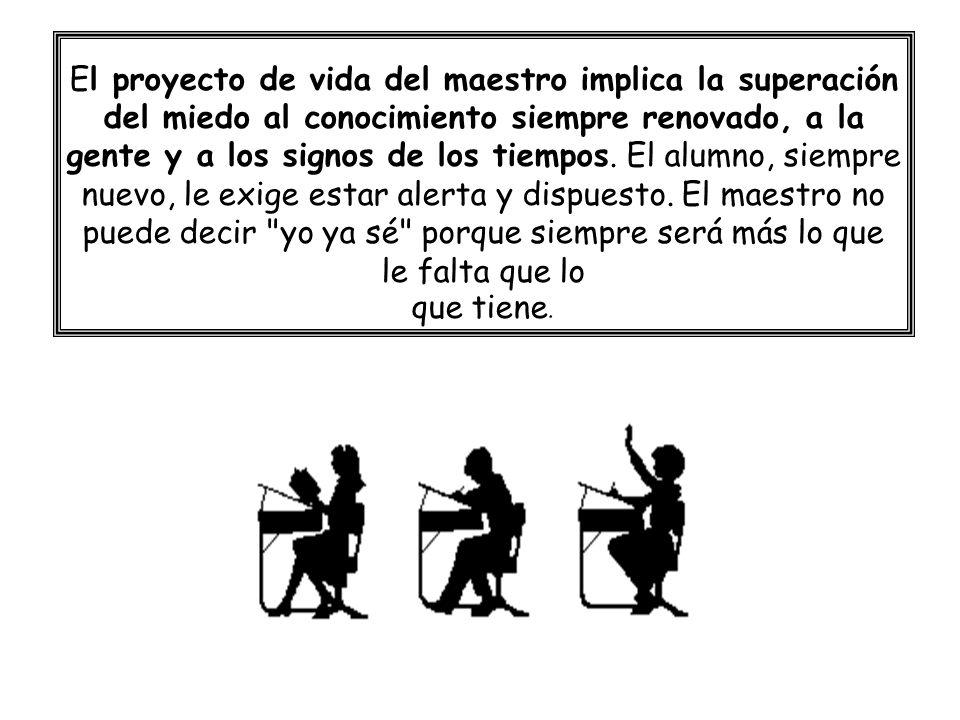 El proyecto de vida del maestro implica la superación del miedo al conocimiento siempre renovado, a la gente y a los signos de los tiempos. El alumno,