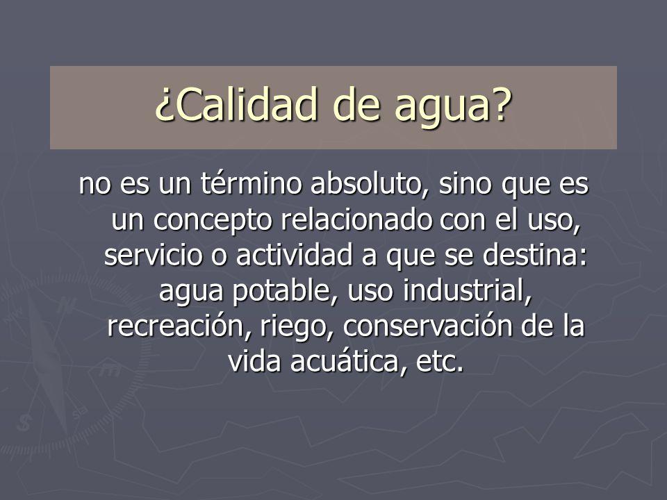 ¿Calidad de agua? no es un término absoluto, sino que es un concepto relacionado con el uso, servicio o actividad a que se destina: agua potable, uso