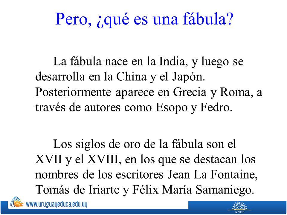 Pero, ¿qué es una fábula? La fábula nace en la India, y luego se desarrolla en la China y el Japón. Posteriormente aparece en Grecia y Roma, a través