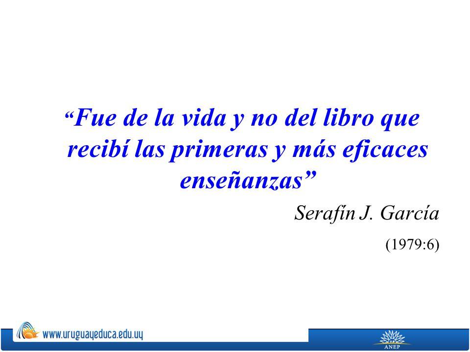 Fue de la vida y no del libro que recibí las primeras y más eficaces enseñanzas Serafín J. García (1979:6)