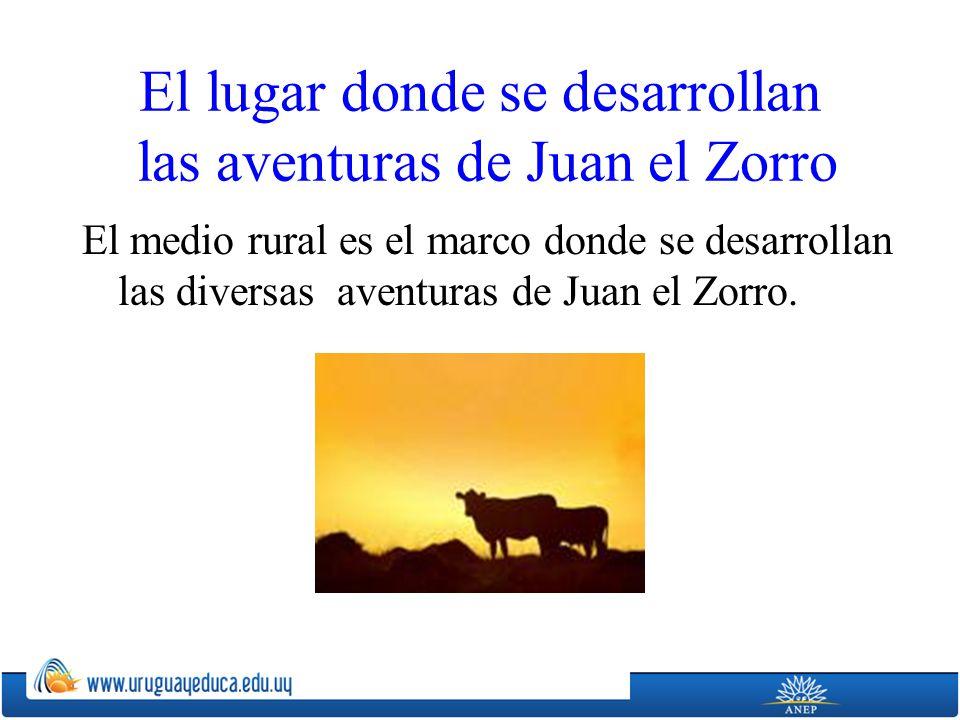 El lugar donde se desarrollan las aventuras de Juan el Zorro El medio rural es el marco donde se desarrollan las diversas aventuras de Juan el Zorro.