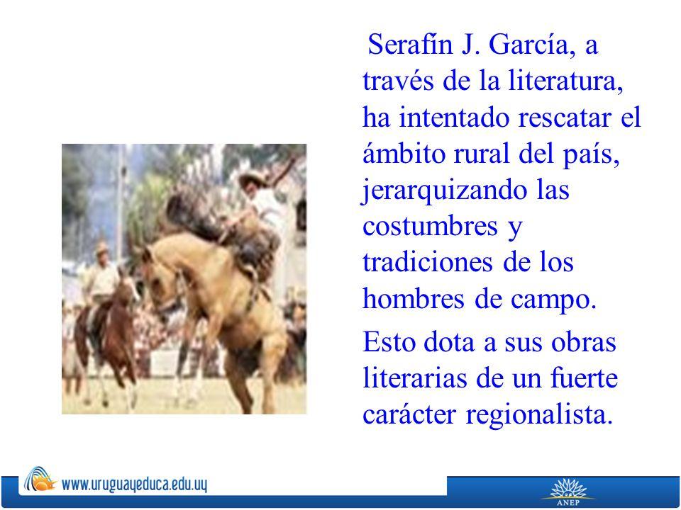 Serafín J. García, a través de la literatura, ha intentado rescatar el ámbito rural del país, jerarquizando las costumbres y tradiciones de los hombre