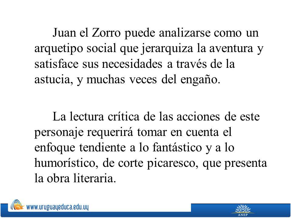 Juan el Zorro puede analizarse como un arquetipo social que jerarquiza la aventura y satisface sus necesidades a través de la astucia, y muchas veces