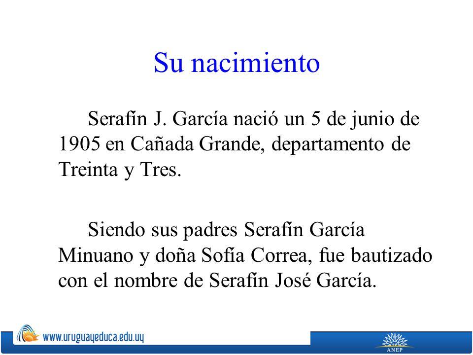 Su nacimiento Serafín J. García nació un 5 de junio de 1905 en Cañada Grande, departamento de Treinta y Tres. Siendo sus padres Serafín García Minuano
