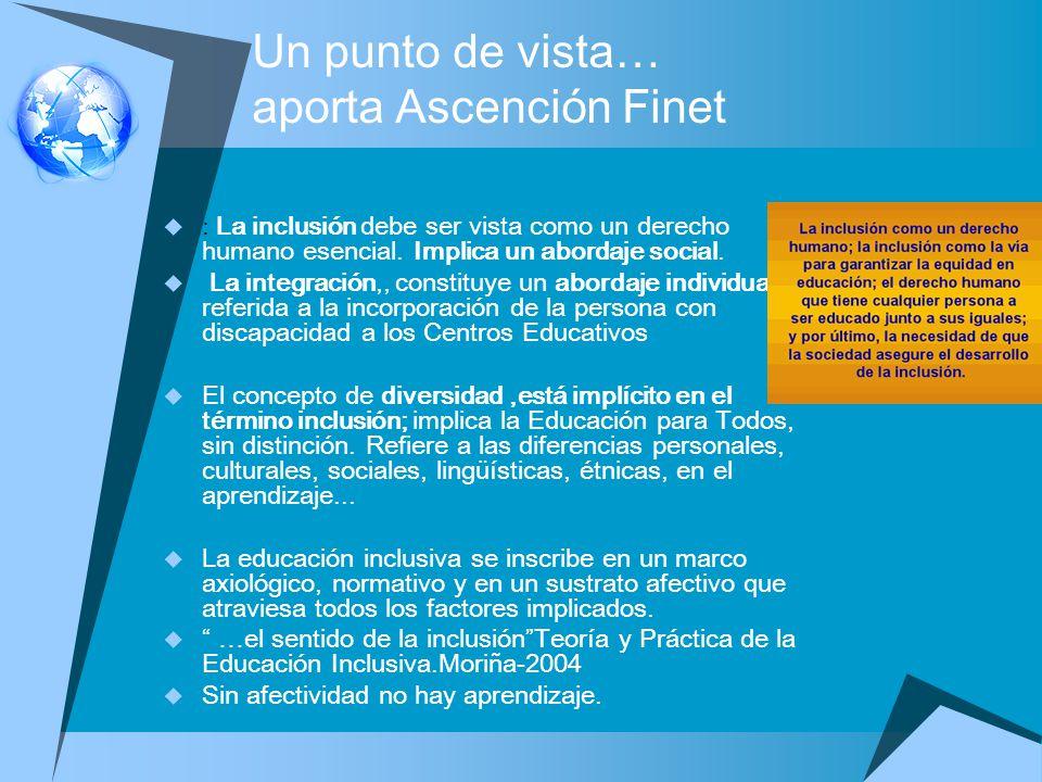 Un punto de vista… aporta Ascención Finet : La inclusión debe ser vista como un derecho humano esencial. Implica un abordaje social. La integración,,