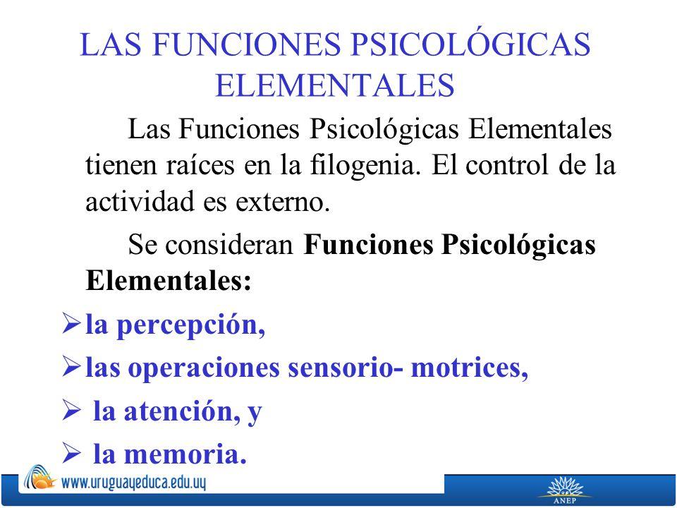 LAS FUNCIONES PSICOLÓGICAS ELEMENTALES Las Funciones Psicológicas Elementales tienen raíces en la filogenia.