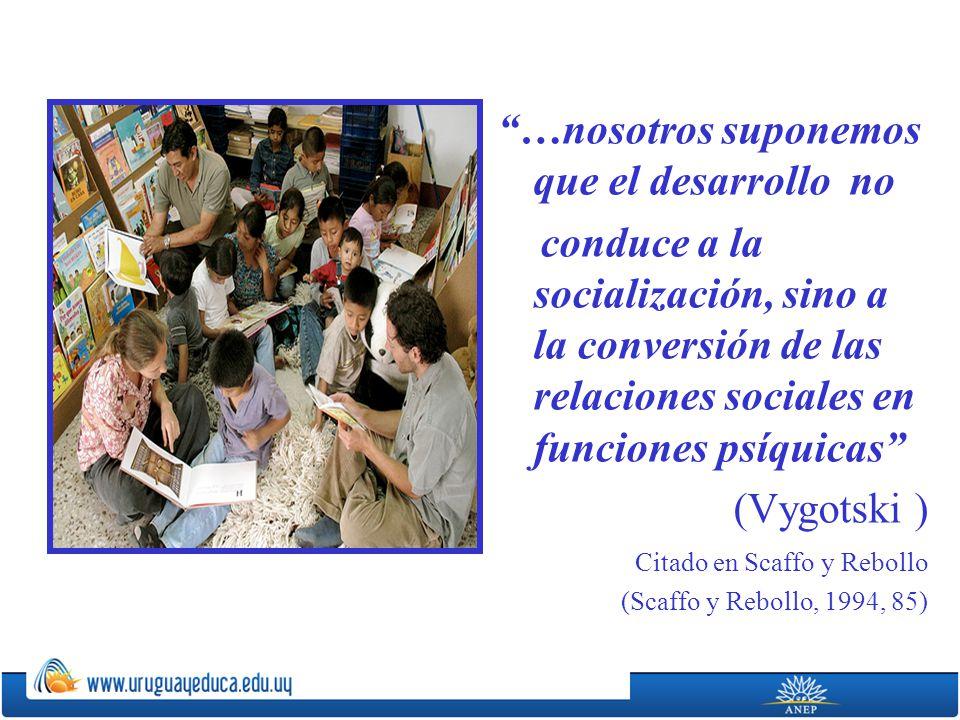 …nosotros suponemos que el desarrollo no conduce a la socialización, sino a la conversión de las relaciones sociales en funciones psíquicas (Vygotski ) Citado en Scaffo y Rebollo (Scaffo y Rebollo, 1994, 85)