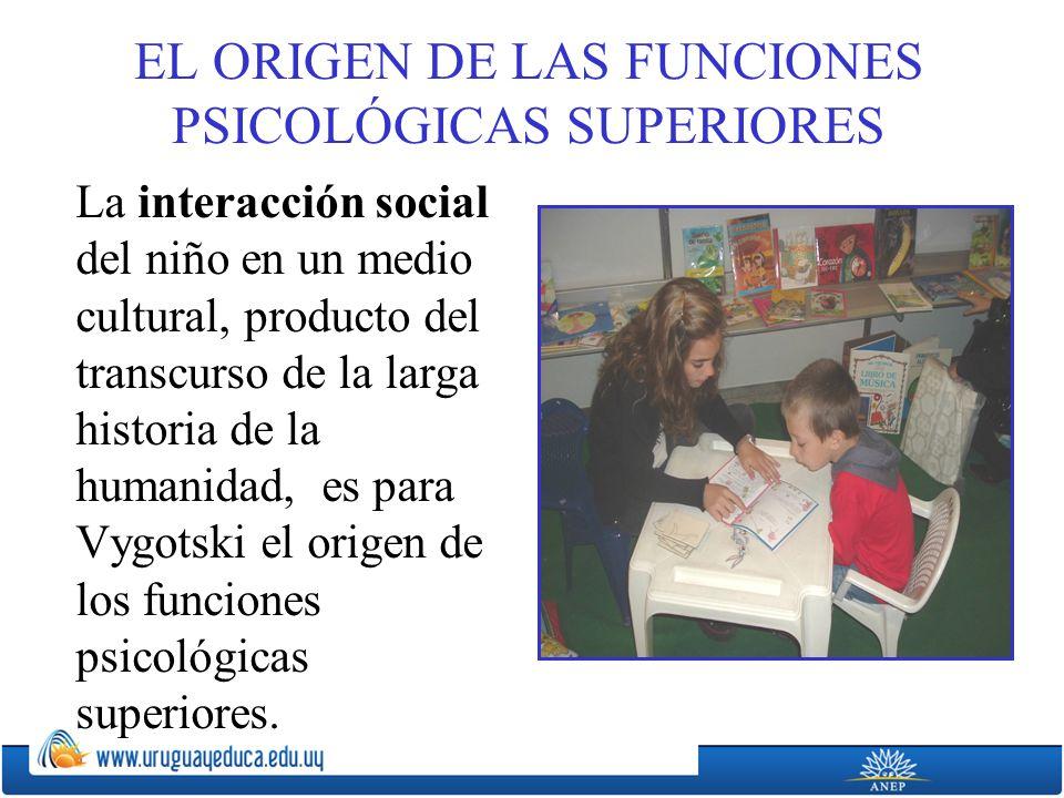 EL ORIGEN DE LAS FUNCIONES PSICOLÓGICAS SUPERIORES La interacción social del niño en un medio cultural, producto del transcurso de la larga historia de la humanidad, es para Vygotski el origen de los funciones psicológicas superiores.