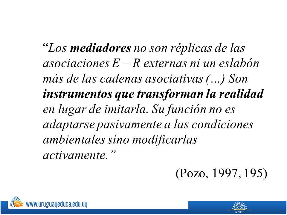 Los mediadores no son réplicas de las asociaciones E – R externas ni un eslabón más de las cadenas asociativas (…) Son instrumentos que transforman la realidad en lugar de imitarla.