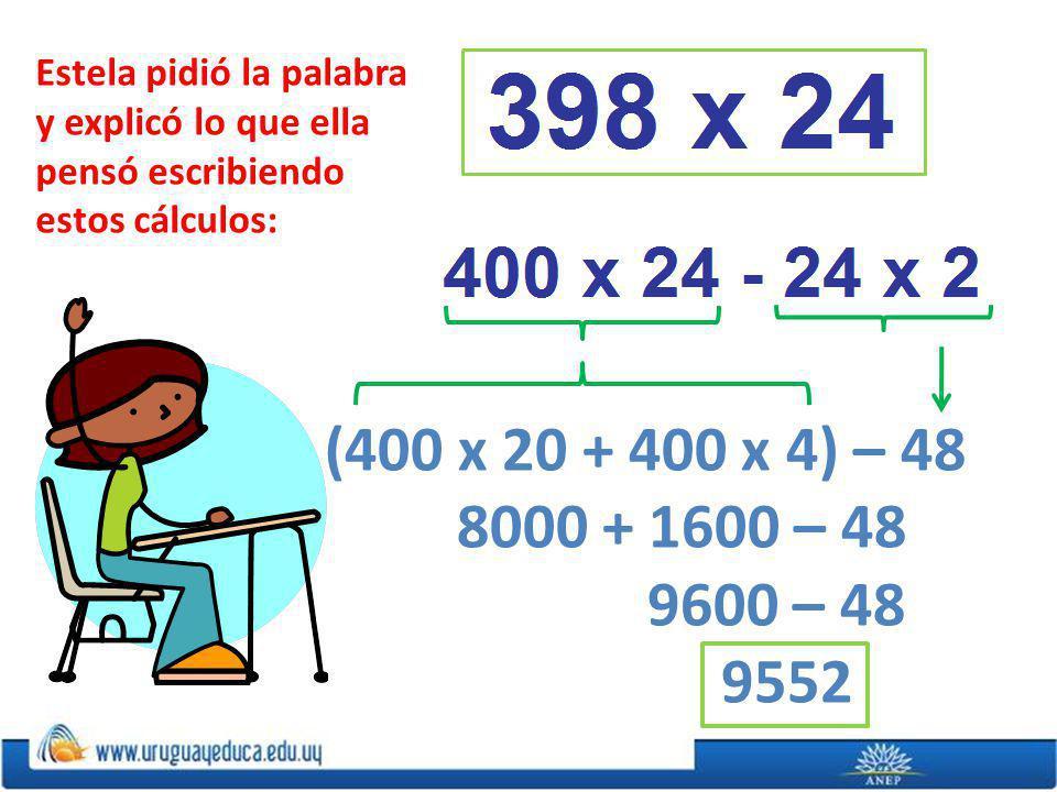 Estela pidió la palabra y explicó lo que ella pensó escribiendo estos cálculos: (400 x 20 + 400 x 4) – 48 8000 + 1600 – 48 9600 – 48 9552