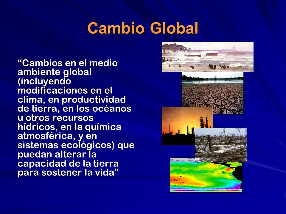 Cambio Global Cambios en el medio ambiente global (incluyendo modificaciones en el clima, en productividad de tierra, en los océanos u otros recursos