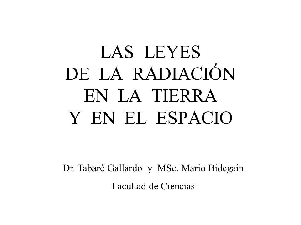 LAS LEYES DE LA RADIACIÓN EN LA TIERRA Y EN EL ESPACIO Dr. Tabaré Gallardo y MSc. Mario Bidegain Facultad de Ciencias