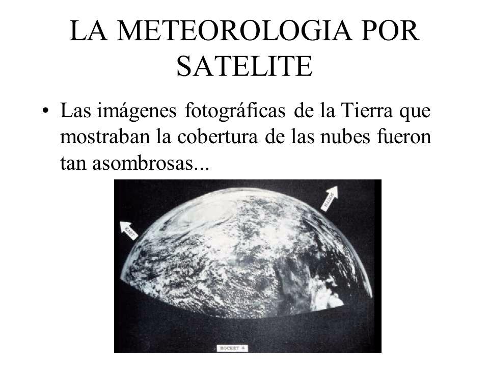 LA METEOROLOGIA POR SATELITE Las imágenes fotográficas de la Tierra que mostraban la cobertura de las nubes fueron tan asombrosas...