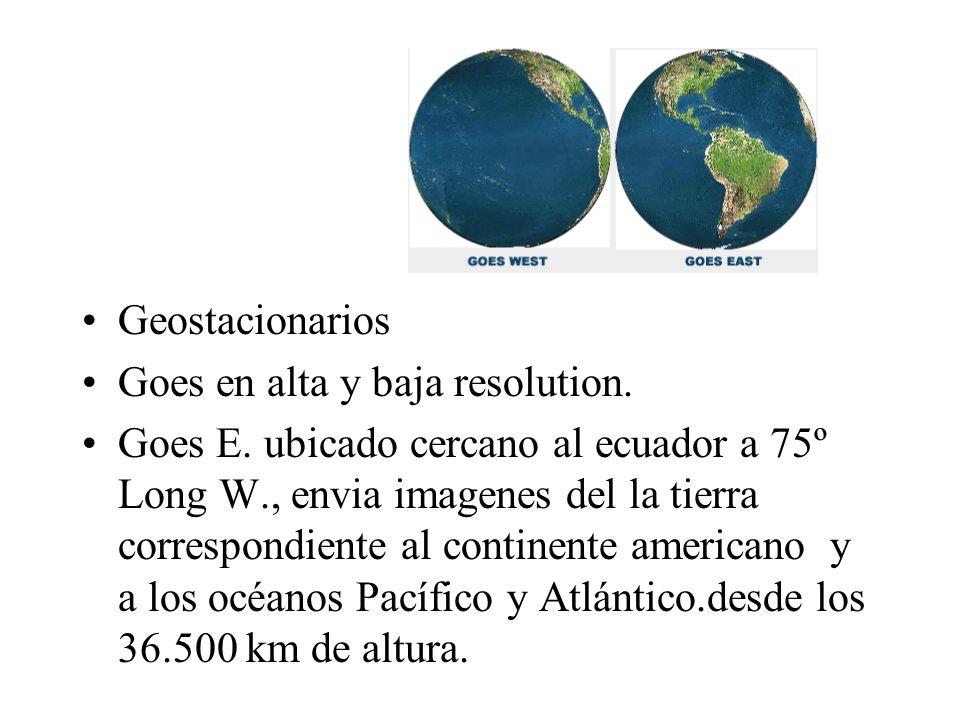 Geostacionarios Goes en alta y baja resolution. Goes E. ubicado cercano al ecuador a 75º Long W., envia imagenes del la tierra correspondiente al cont