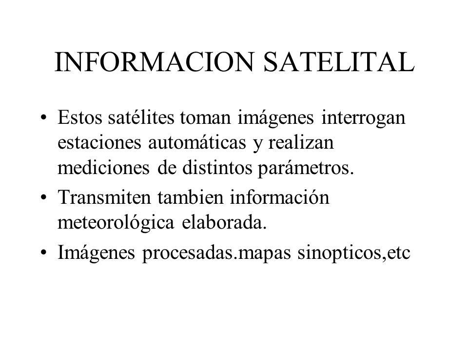 INFORMACION SATELITAL Estos satélites toman imágenes interrogan estaciones automáticas y realizan mediciones de distintos parámetros. Transmiten tambi