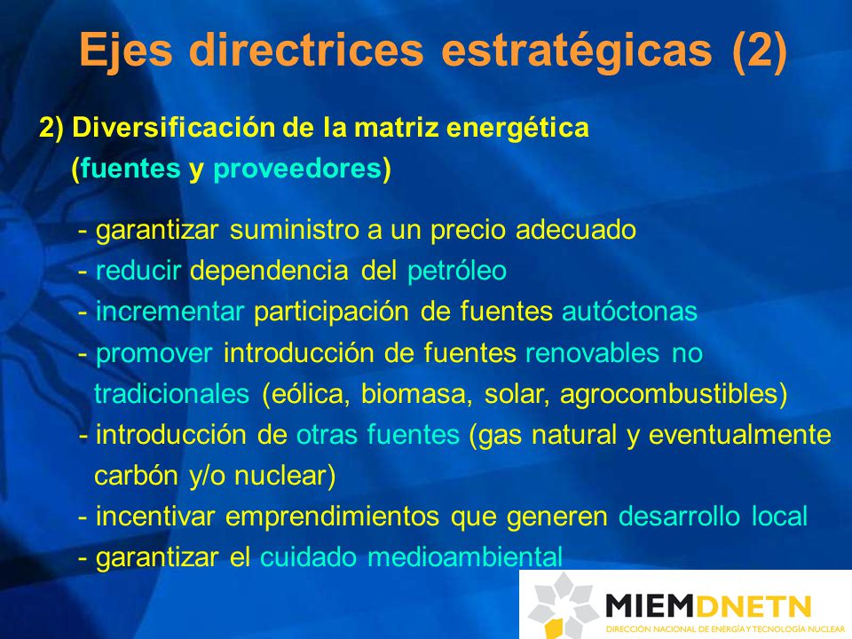 2) Diversificación de la matriz energética (fuentes y proveedores) - garantizar suministro a un precio adecuado - reducir dependencia del petróleo - incrementar participación de fuentes autóctonas - promover introducción de fuentes renovables no tradicionales (eólica, biomasa, solar, agrocombustibles) - introducción de otras fuentes (gas natural y eventualmente carbón y/o nuclear) - incentivar emprendimientos que generen desarrollo local - garantizar el cuidado medioambiental Ejes directrices estratégicas (2)