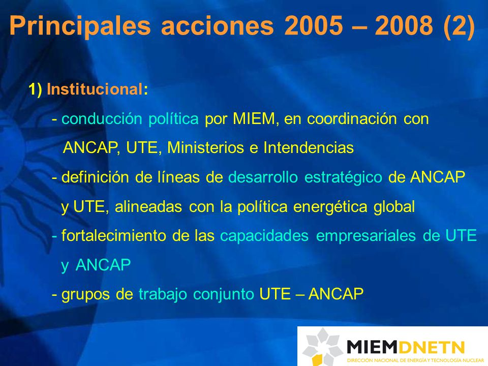 1) Institucional: - conducción política por MIEM, en coordinación con ANCAP, UTE, Ministerios e Intendencias - definición de líneas de desarrollo estratégico de ANCAP y UTE, alineadas con la política energética global - fortalecimiento de las capacidades empresariales de UTE y ANCAP - grupos de trabajo conjunto UTE – ANCAP Principales acciones 2005 – 2008 (2)