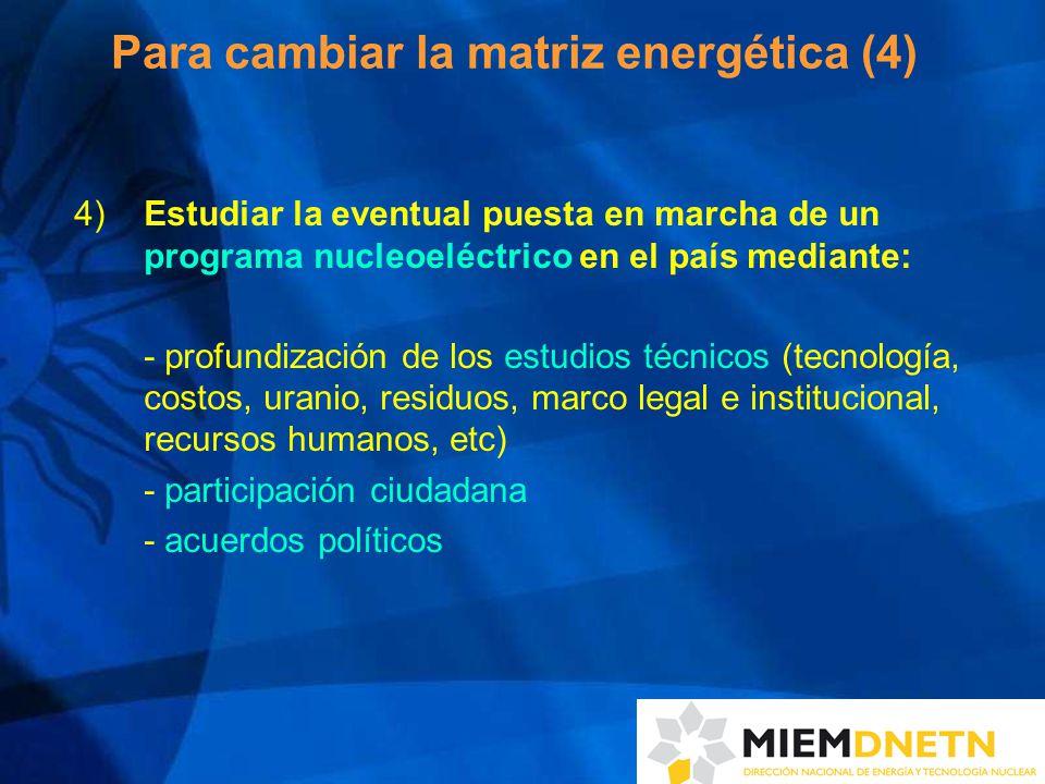 Para cambiar la matriz energética (4) 4) Estudiar la eventual puesta en marcha de un programa nucleoeléctrico en el país mediante: - profundización de los estudios técnicos (tecnología, costos, uranio, residuos, marco legal e institucional, recursos humanos, etc) - participación ciudadana - acuerdos políticos