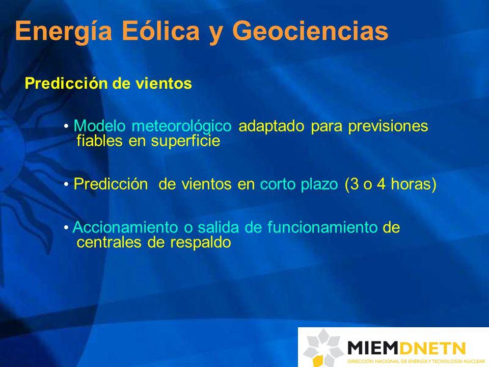 Predicción de vientos Modelo meteorológico adaptado para previsiones fiables en superficie Predicción de vientos en corto plazo (3 o 4 horas) Accionamiento o salida de funcionamiento de centrales de respaldo Energía Eólica y Geociencias