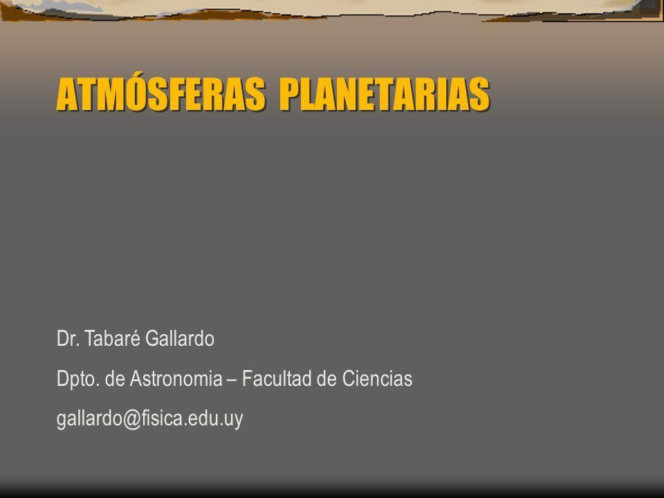 ATMÓSFERAS PLANETARIAS Dr. Tabaré Gallardo Dpto. de Astronomia – Facultad de Ciencias gallardo@fisica.edu.uy