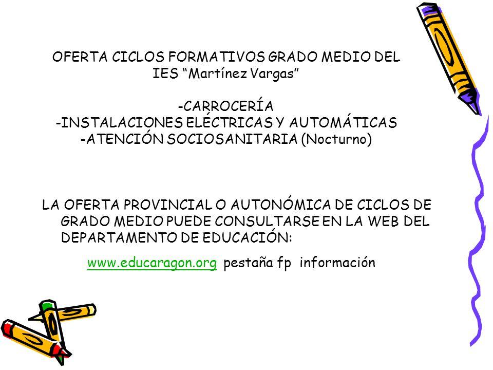OFERTA CICLOS FORMATIVOS GRADO MEDIO DEL IES Martínez Vargas -CARROCERÍA -INSTALACIONES ELÉCTRICAS Y AUTOMÁTICAS -ATENCIÓN SOCIOSANITARIA (Nocturno) LA OFERTA PROVINCIAL O AUTONÓMICA DE CICLOS DE GRADO MEDIO PUEDE CONSULTARSE EN LA WEB DEL DEPARTAMENTO DE EDUCACIÓN: www.educaragon.org pestaña fp informaciónwww.educaragon.org