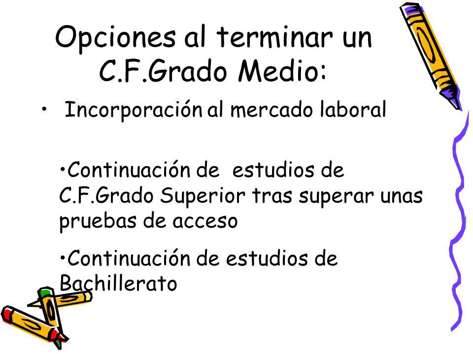 Opciones al terminar un C.F.Grado Medio: Incorporación al mercado laboral Continuación de estudios de C.F.Grado Superior tras superar unas pruebas de acceso Continuación de estudios de Bachillerato