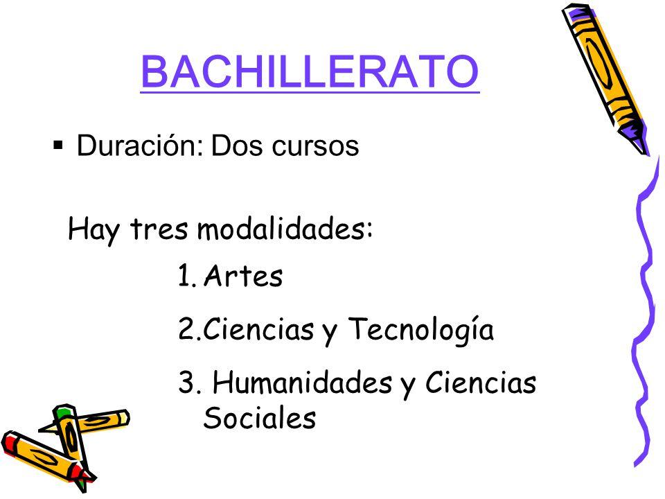BACHILLERATO Duración: Dos cursos Hay tres modalidades: 1.Artes 2.Ciencias y Tecnología 3.
