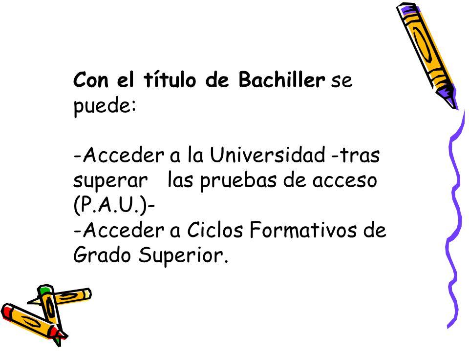 Con el título de Bachiller se puede: -Acceder a la Universidad -tras superarlas pruebas de acceso (P.A.U.)- -Acceder a Ciclos Formativos de Grado Superior.