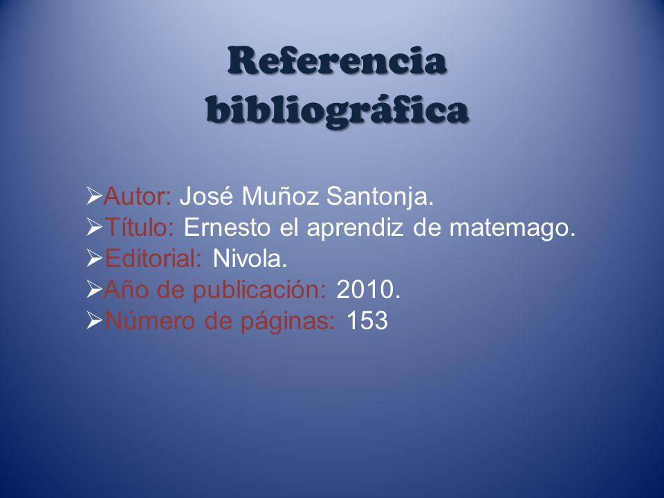 Referencia bibliográfica Autor: José Muñoz Santonja. Título: Ernesto el aprendiz de matemago. Editorial: Nivola. Año de publicación: 2010. Número de p