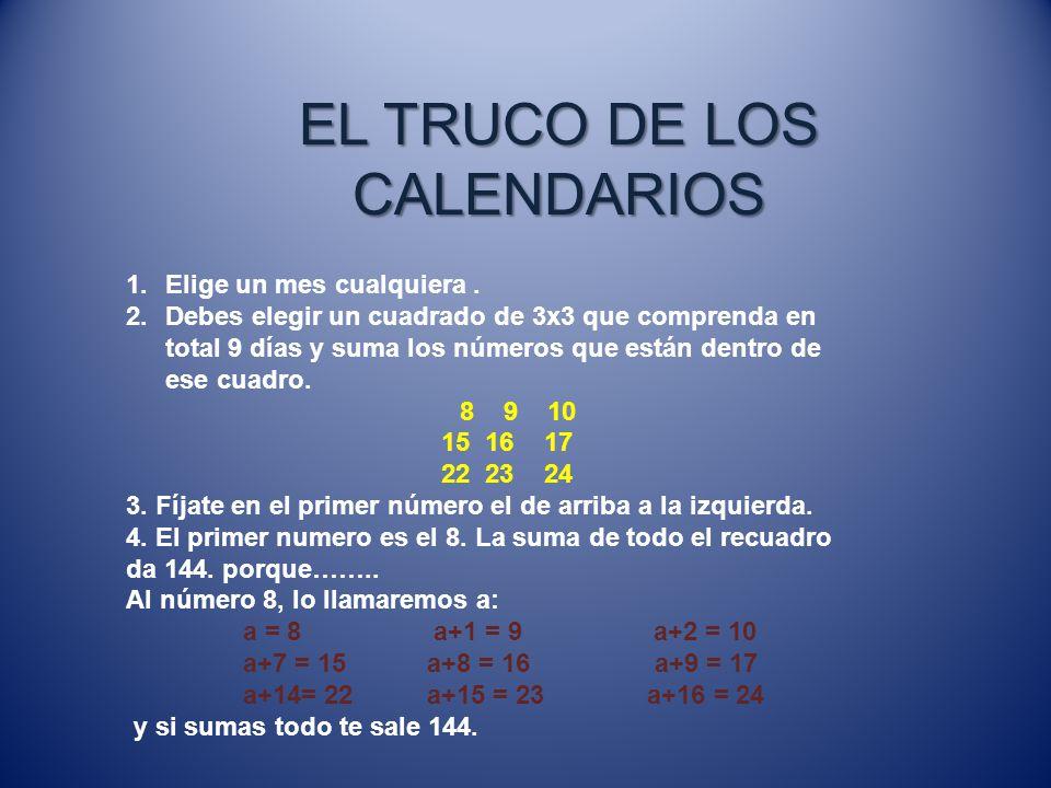 EL TRUCO DE LOS CALENDARIOS 1.Elige un mes cualquiera. 2.Debes elegir un cuadrado de 3x3 que comprenda en total 9 días y suma los números que están de