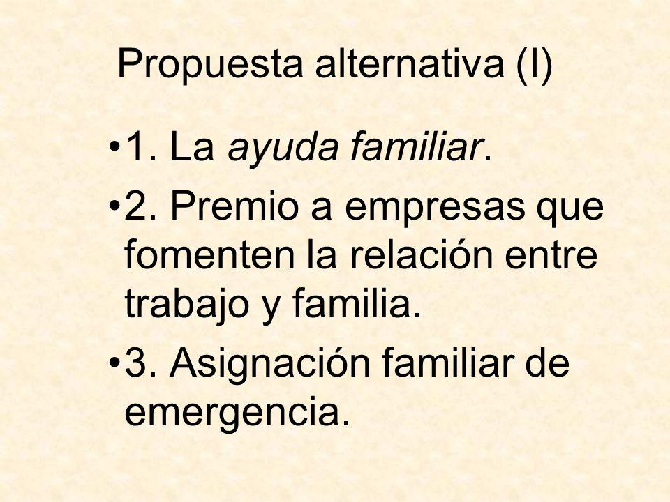 Propuesta alternativa (I) 1. La ayuda familiar. 2. Premio a empresas que fomenten la relación entre trabajo y familia. 3. Asignación familiar de emerg