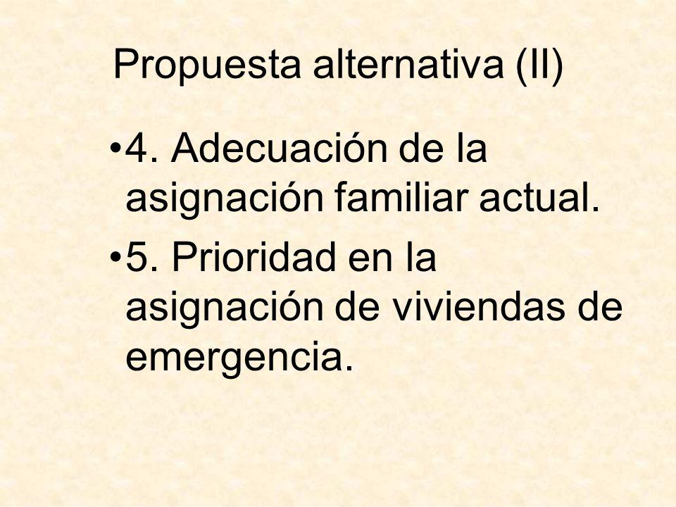 Propuesta alternativa (II) 4. Adecuación de la asignación familiar actual. 5. Prioridad en la asignación de viviendas de emergencia.