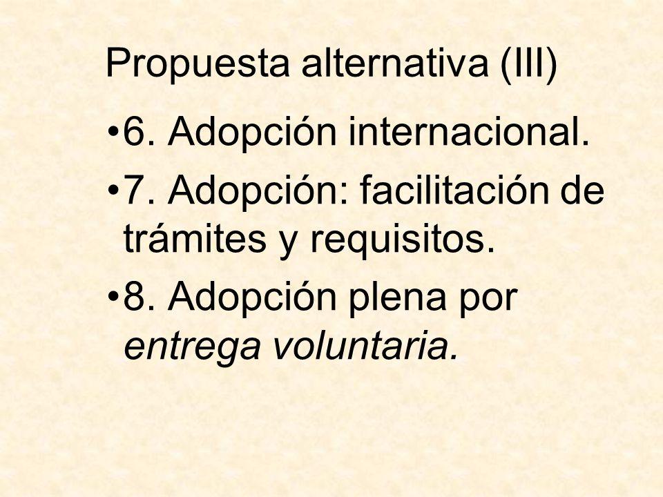 Propuesta alternativa (III) 6. Adopción internacional. 7. Adopción: facilitación de trámites y requisitos. 8. Adopción plena por entrega voluntaria.
