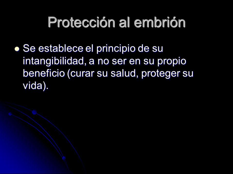 Protección al embrión Se establece el principio de su intangibilidad, a no ser en su propio beneficio (curar su salud, proteger su vida). Se establece
