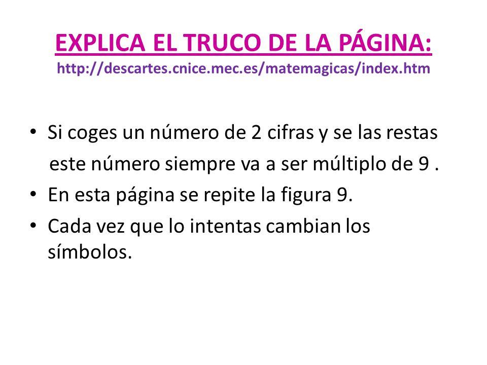 EXPLICA EL TRUCO DE LA PÁGINA: http://descartes.cnice.mec.es/matemagicas/index.htm Si coges un número de 2 cifras y se las restas este número siempre