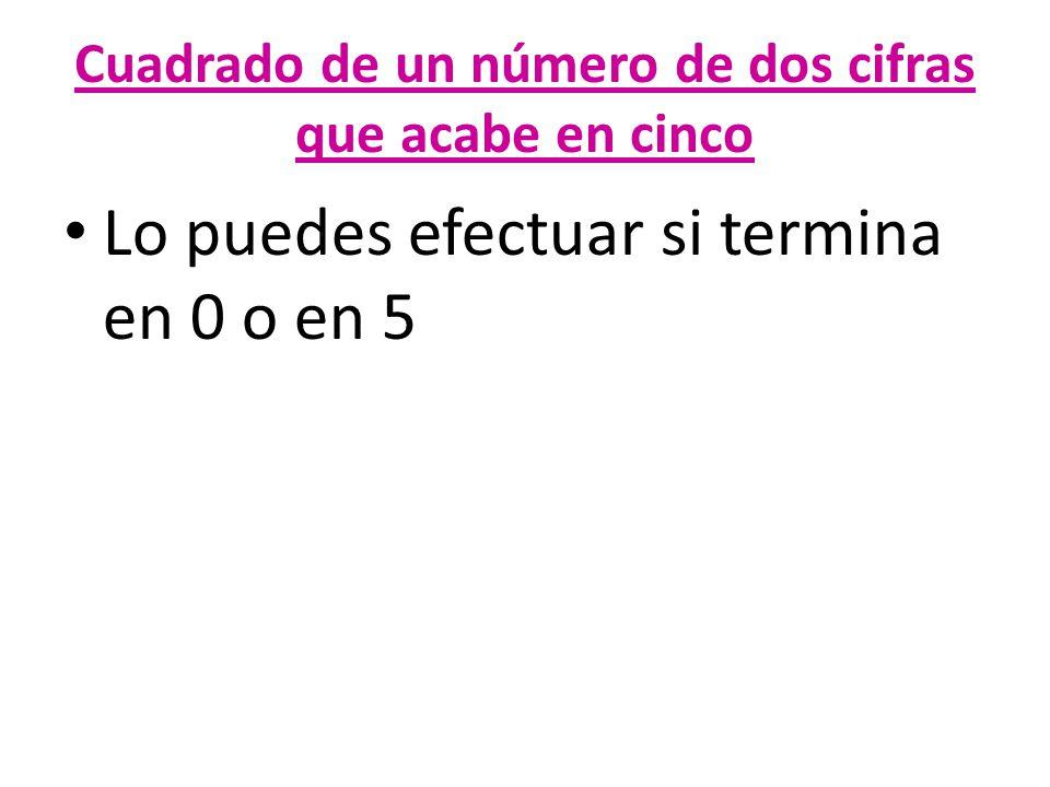 Cuadrado de un número de dos cifras que acabe en cinco Lo puedes efectuar si termina en 0 o en 5