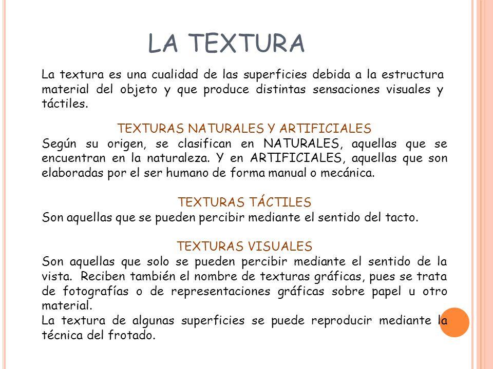 LA TEXTURA La textura es una cualidad de las superficies debida a la estructura material del objeto y que produce distintas sensaciones visuales y tác