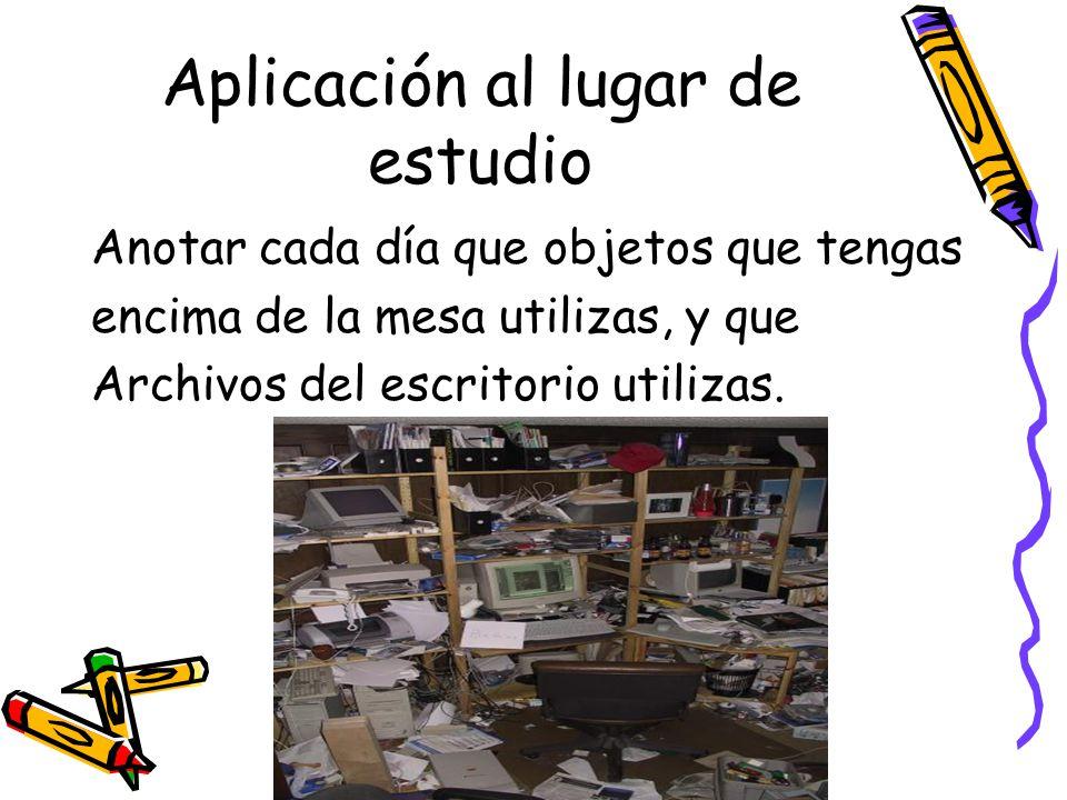 Aplicación al lugar de estudio Anotar cada día que objetos que tengas encima de la mesa utilizas, y que Archivos del escritorio utilizas.