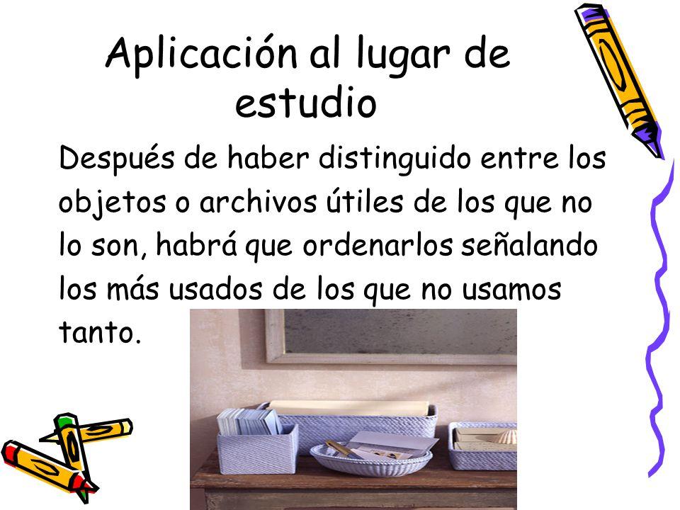 Aplicación al lugar de estudio Después de haber distinguido entre los objetos o archivos útiles de los que no lo son, habrá que ordenarlos señalando l