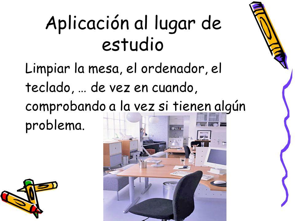 Aplicación al lugar de estudio Limpiar la mesa, el ordenador, el teclado, … de vez en cuando, comprobando a la vez si tienen algún problema.