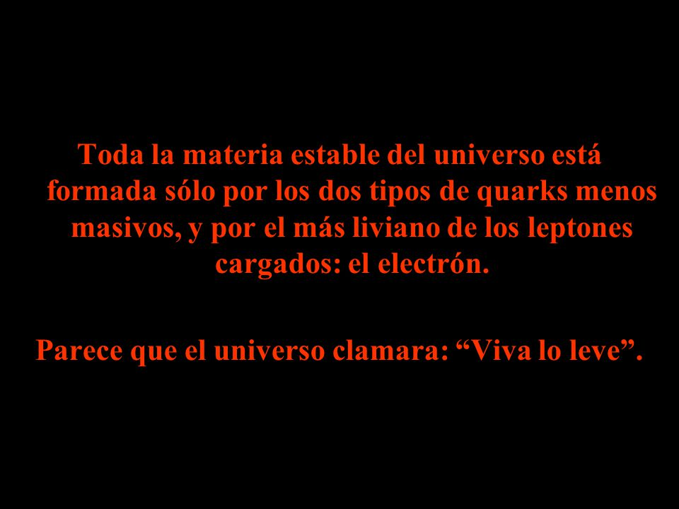 Toda la materia estable del universo está formada sólo por los dos tipos de quarks menos masivos, y por el más liviano de los leptones cargados: el electrón.