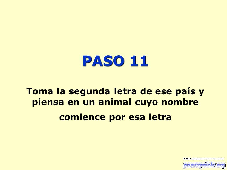 PASO 11 PASO 11 Toma la segunda letra de ese país y piensa en un animal cuyo nombre comience por esa letra