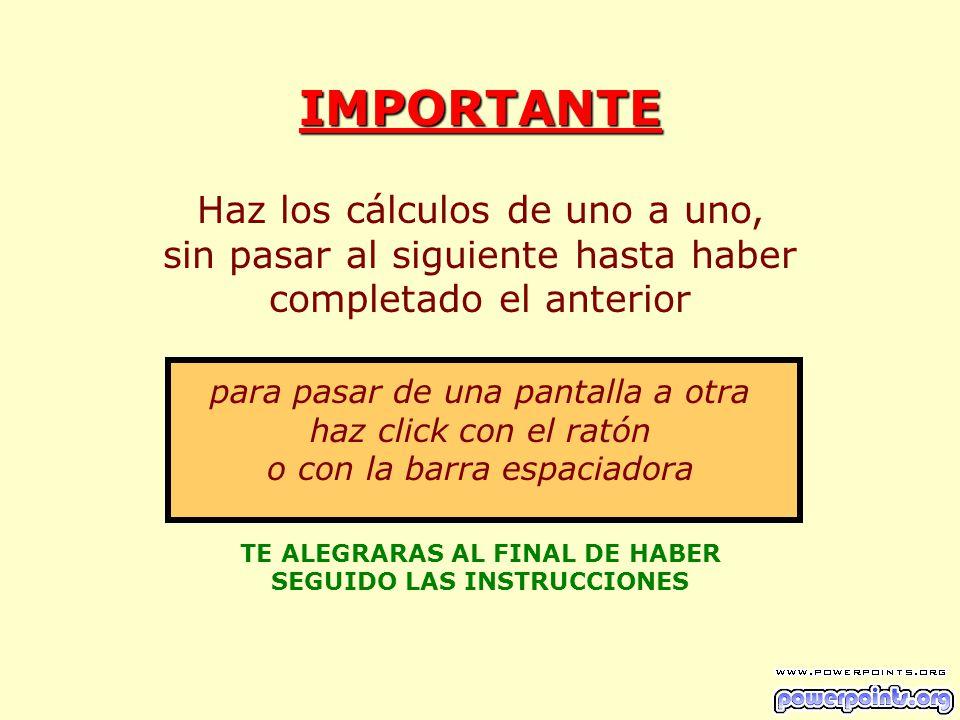 IMPORTANTE Haz los cálculos de uno a uno, sin pasar al siguiente hasta haber completado el anterior para pasar de una pantalla a otra haz click con el