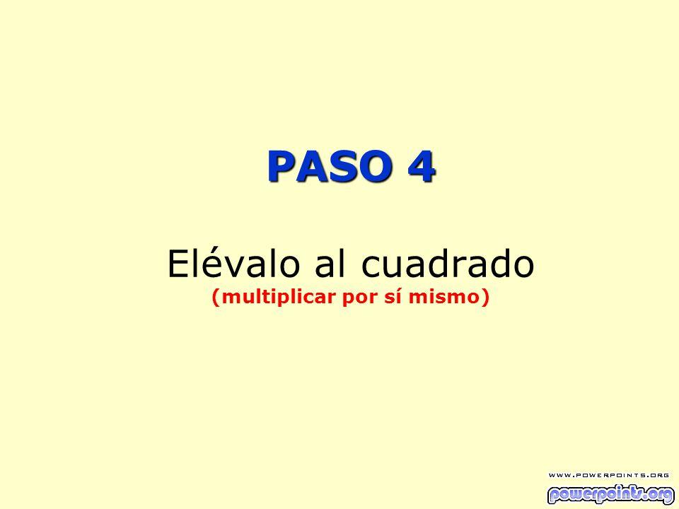 PASO 4 PASO 4 Elévalo al cuadrado (multiplicar por sí mismo)