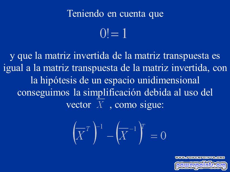 Teniendo en cuenta que y que la matriz invertida de la matriz transpuesta es igual a la matriz transpuesta de la matriz invertida, con la hipótesis de un espacio unidimensional conseguimos la simplificación debida al uso del vector, como sigue: