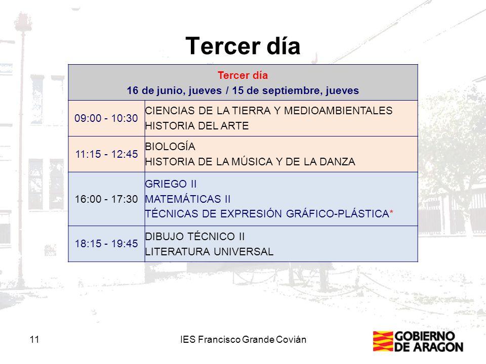 Tercer día 11IES Francisco Grande Covián Tercer día 16 de junio, jueves / 15 de septiembre, jueves 09:00 - 10:30 CIENCIAS DE LA TIERRA Y MEDIOAMBIENTALES HISTORIA DEL ARTE 11:15 - 12:45 BIOLOGÍA HISTORIA DE LA MÚSICA Y DE LA DANZA 16:00 - 17:30 GRIEGO II MATEMÁTICAS II TÉCNICAS DE EXPRESIÓN GRÁFICO-PLÁSTICA* 18:15 - 19:45 DIBUJO TÉCNICO II LITERATURA UNIVERSAL