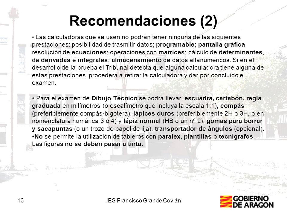 Recomendaciones (2) 13IES Francisco Grande Covián Las calculadoras que se usen no podrán tener ninguna de las siguientes prestaciones: posibilidad de trasmitir datos; programable; pantalla gráfica; resolución de ecuaciones; operaciones con matrices; cálculo de determinantes, de derivadas e integrales; almacenamiento de datos alfanuméricos.