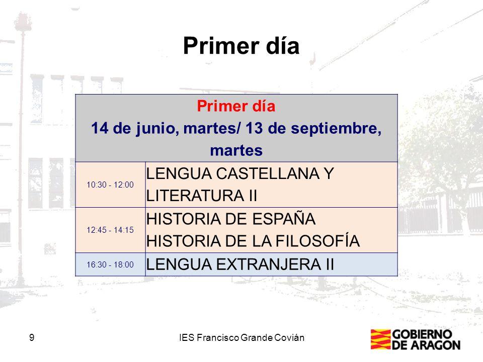 Primer día Primer día 14 de junio, martes/ 13 de septiembre, martes 10:30 - 12:00 LENGUA CASTELLANA Y LITERATURA II 12:45 - 14:15 HISTORIA DE ESPAÑA HISTORIA DE LA FILOSOFÍA 16:30 - 18:00 LENGUA EXTRANJERA II 9IES Francisco Grande Covián