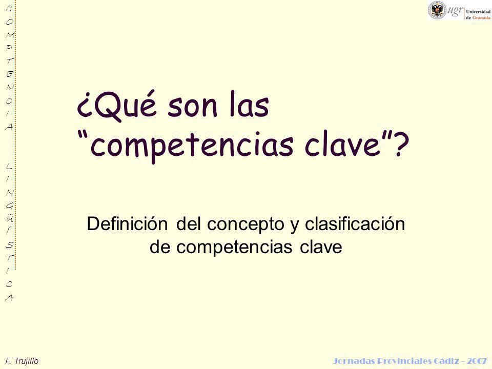 F. Trujillo Jornadas Provinciales Cádiz - 2007 COMPTENCIALINGÜÍSTICACOMPTENCIALINGÜÍSTICA ¿Qué son las competencias clave? Definición del concepto y c